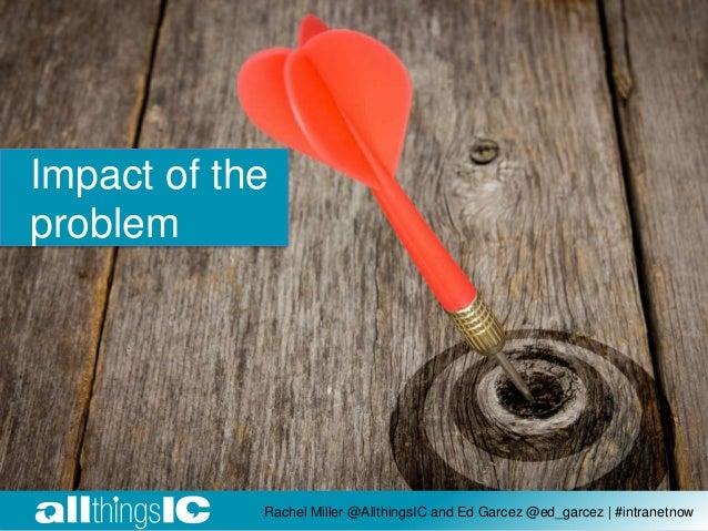Impact of the problem Rachel Miller @AllthingsIC and Ed Garcez @ed_garcez | #intranetnow