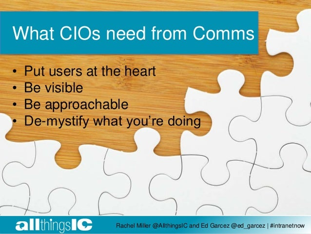 Rachel Miller @AllthingsIC and Ed Garcez @ed_garcez | #intranetnow What CIOs need from Comms • Put users at the heart • Be...
