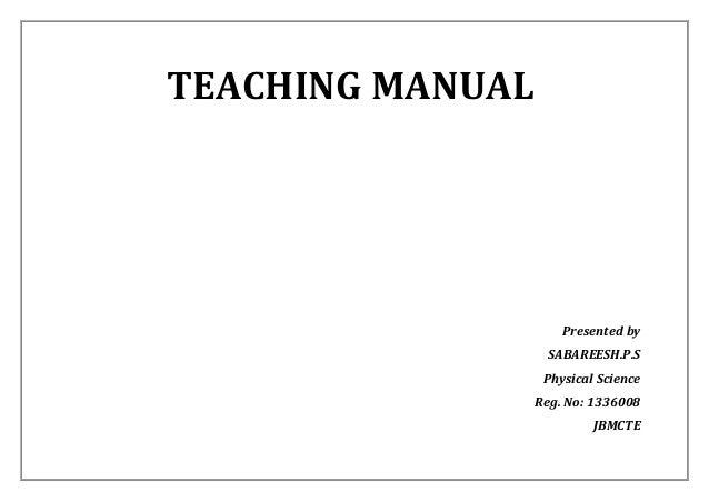 TEACHING MANUAL  Presented by  SABAREESH.P.S  Physical Science  Reg. No: 1336008  JBMCTE