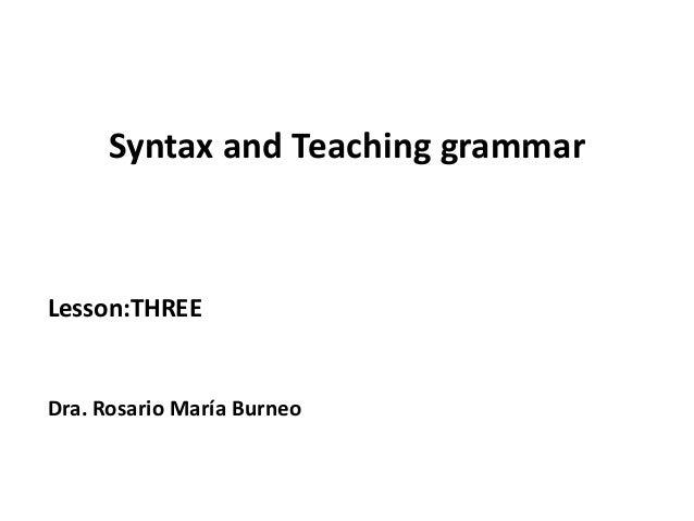 Syntax and Teaching grammarLesson:THREEDra. Rosario María Burneo