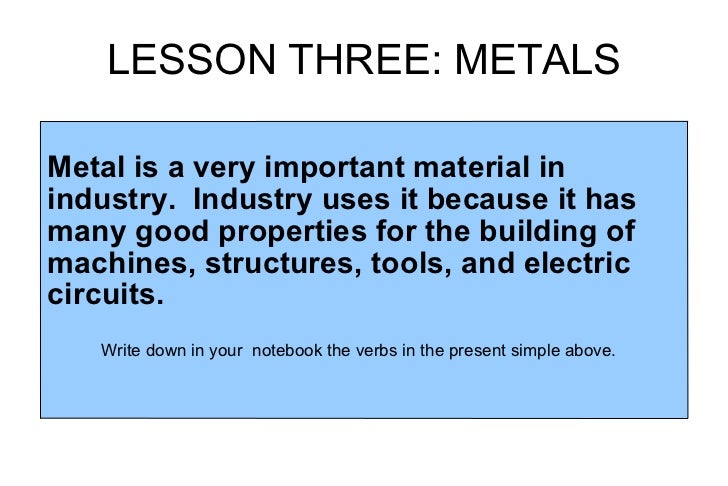 LESSON THREE: METALS Metal is a very important material in industry.  Industry uses it because it has many good properties...