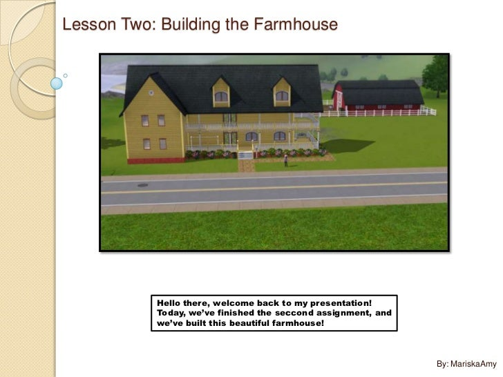Lesson Two: Building the Farmhouse           Hello there, welcome back to my presentation!           Today, we've finished...