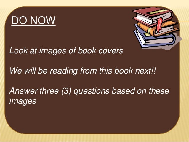 DO NOW Look at images of book covers We will be reading from this book next!! Answer three (3) questions based on these im...
