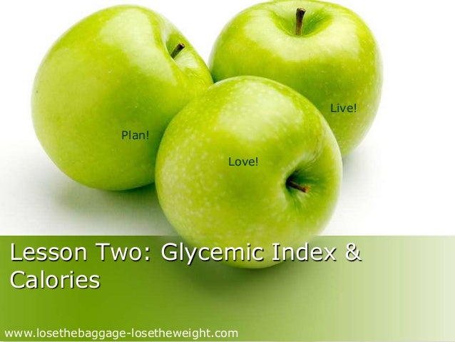 Plan!  Love!  Live!  Lesson Two: Glycemic Index &  Calories  www.losethebaggage-losetheweight.com