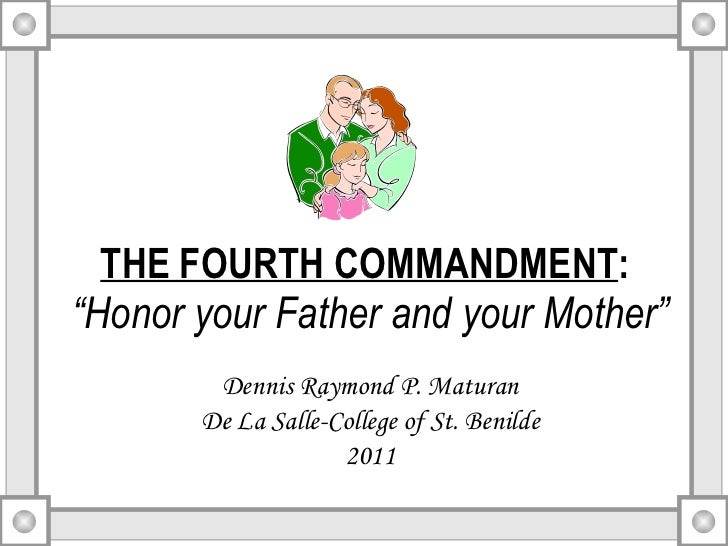 """THE FOURTH COMMANDMENT :   """"Honor your Father and your Mother"""" Dennis Raymond P. Maturan De La Salle-College of St. Benild..."""