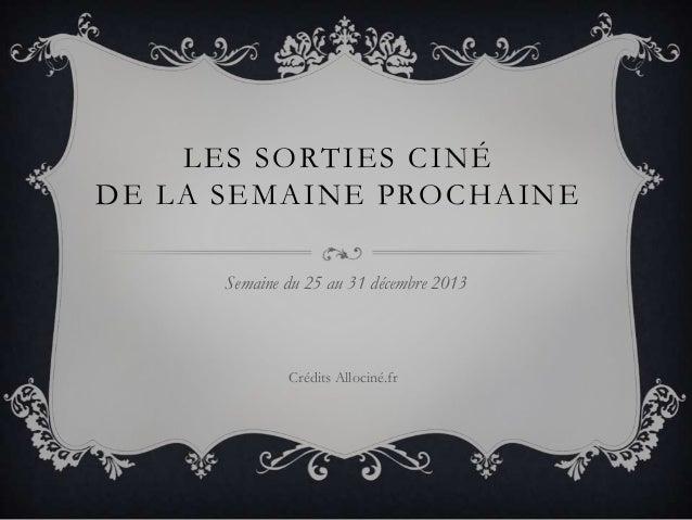 LES SORTIES CINÉ DE LA SEMAINE PROCHAINE Semaine du 25 au 31 décembre 2013  Crédits Allociné.fr