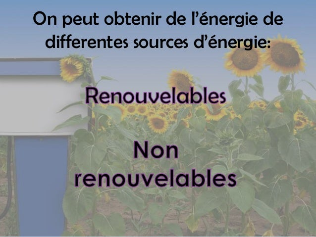 On peut obtenir de l'énergie de differentes sources d'énergie: