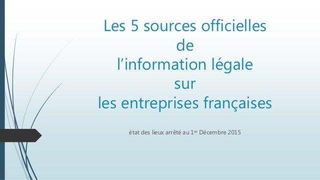 Les 5 sources officielles de l'information légale sur les entreprises françaises état des lieux arrêté au 1er Décembre 2015