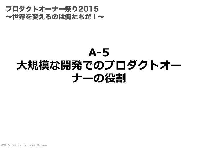 ©2015 Gaiax Co.Ltd, Takao Kimura. A-5 ⼤規模な開発でのプロダクトオー ナーの役割 プロダクトオーナー祭り2015 ∼世界を変えるのは俺たちだ!∼