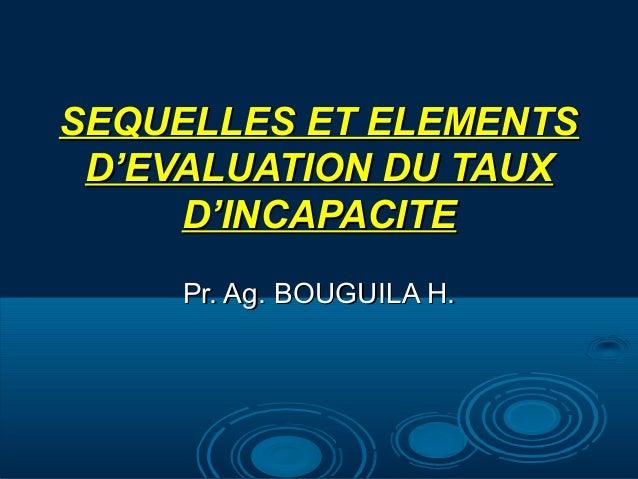 SEQUELLES ET ELEMENTSSEQUELLES ET ELEMENTS D'EVALUATION DU TAUXD'EVALUATION DU TAUX D'INCAPACITED'INCAPACITE Pr. Ag. BOUGU...