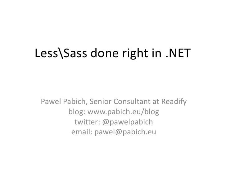 LessSass done right in .NET Pawel Pabich, Senior Consultant at Readify        blog: www.pabich.eu/blog          twitter: @...