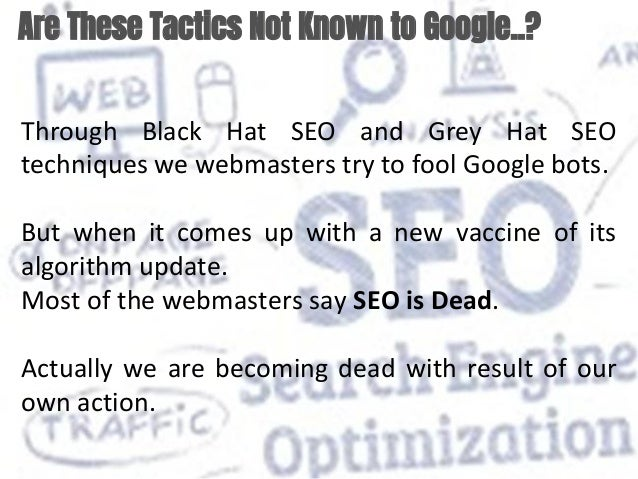 Are These Tactics Not Known to Google..? Through Black Hat SEO and Grey Hat SEO techniques we webmasters try to fool Googl...