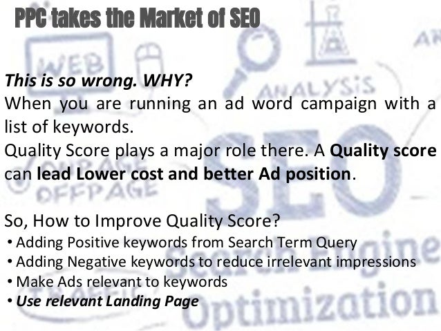 PPC takes the Market of SEO This is so wrong. WHY? When you are running an ad word campaign with a list of keywords. Quali...