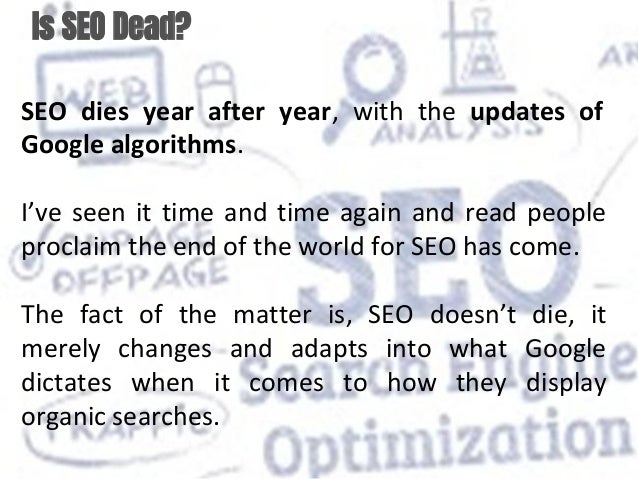 Is SEO Dead? SEO dies year after year, with the updates of Google algorithms. I've seen it time and time again and read pe...