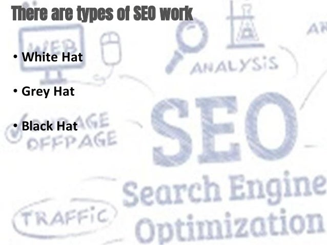 There are types of SEO work • White Hat • Grey Hat • Black Hat