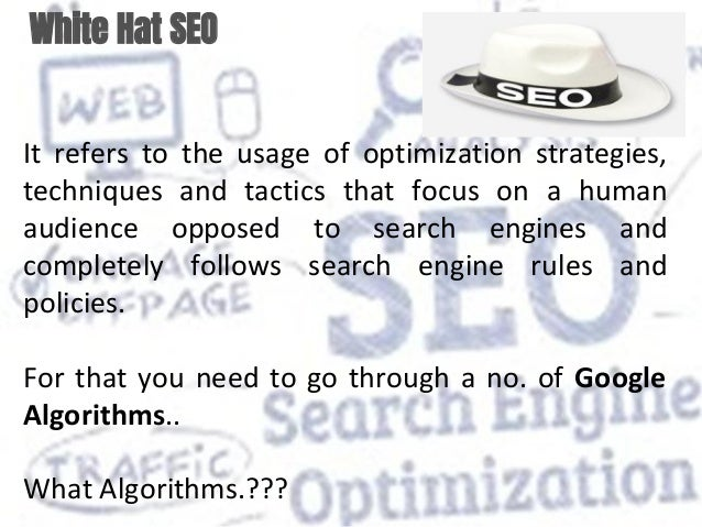 White Hat SEO It refers to the usage of optimization strategies, techniques and tactics that focus on a human audience opp...