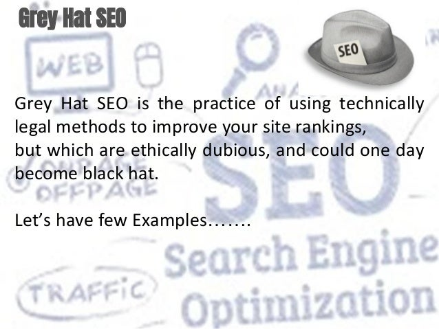 Grey Hat SEO Grey Hat SEO is the practice of using technically legal methods to improve your site rankings, but which are ...