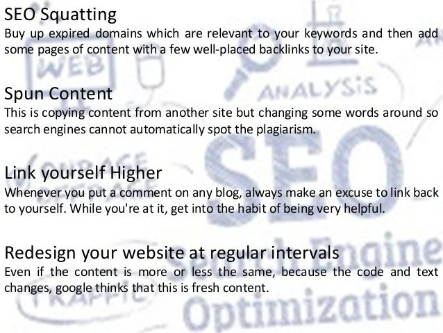 SEO Squatting Buy up expired domains which are relevant to your keywords and then add some pages of content with a few wel...
