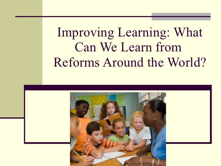 Improving Learning: What Can We Learn from  Reforms Around the World?