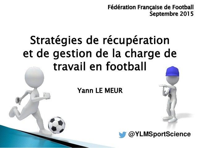 Stratégies de récupération et de gestion de la charge de travail en football Yann LE MEUR Fédération Française de Football...