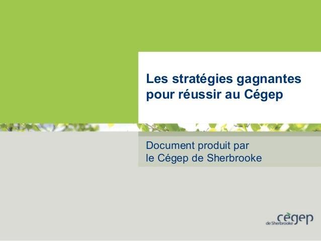 Les stratégies gagnantes pour réussir au Cégep Document produit par le Cégep de Sherbrooke