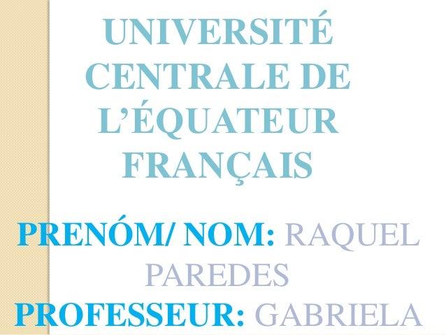 UNIVERSITÉ CENTRALE DE L'ÉQUATEUR FRANÇAIS PRENÓM/ NOM: RAQUEL PAREDES PROFESSEUR: GABRIELA