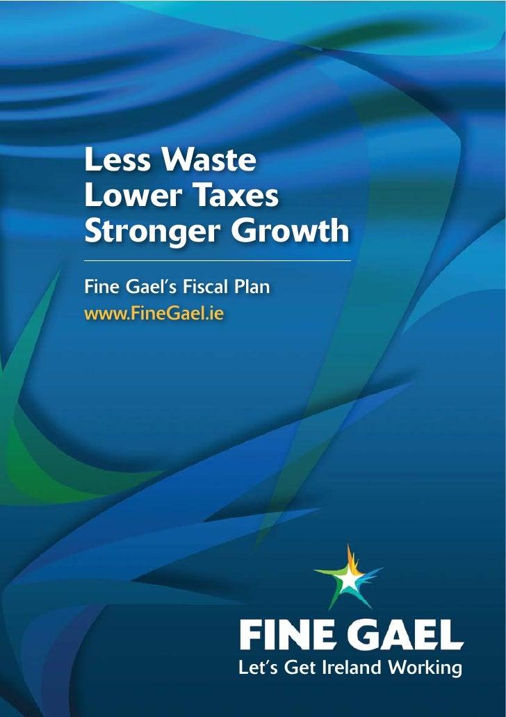 Less WasteLower TaxesStronger GrowthFine Gael's Fiscal Planwww.FineGael.ie                   Let's Get Ireland Working