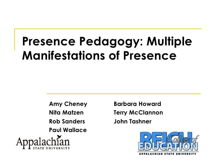 Presence Pedagogy: Multiple Manifestations of Presence Amy Cheney Barbara Howard Nita Matzen Terry McClannon Rob Sanders J...