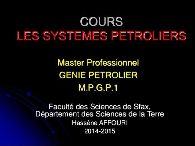 COURS LES SYSTEMES PETROLIERS Master Professionnel GENIE PETROLIER M.P.G.P.1 Faculté des Sciences de Sfax, Département des...