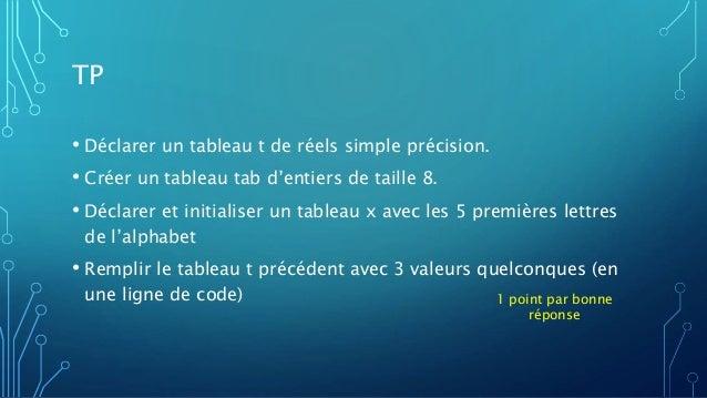 TP • Déclarer un tableau t de réels simple précision. • Créer un tableau tab d'entiers de taille 8. • Déclarer et initiali...