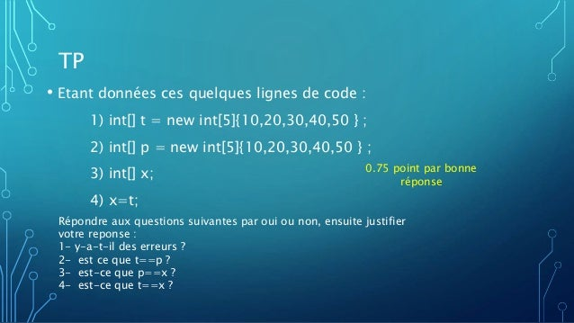 TP • Etant données ces quelques lignes de code : 1) int[] t = new int[5]{10,20,30,40,50 } ; 2) int[] p = new int[5]{10,20,...
