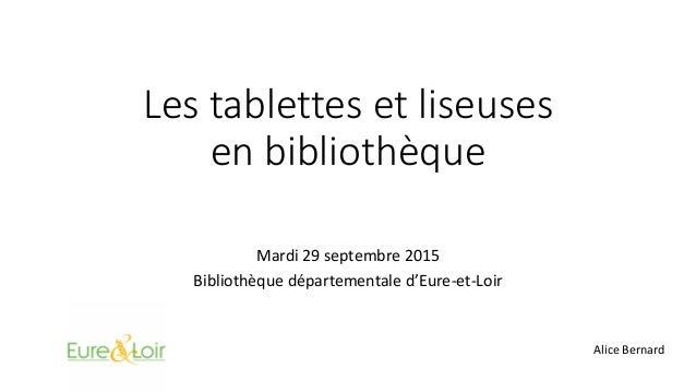 Les tablettes et liseuses en bibliothèque Mardi 29 septembre 2015 Bibliothèque départementale d'Eure-et-Loir Alice Bernard