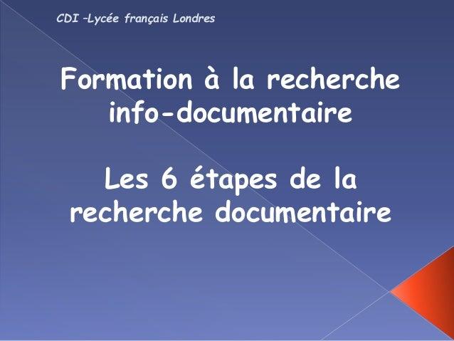 Formation à la recherche info-documentaire Les 6 étapes de la recherche documentaire CDI –Lycée français Londres