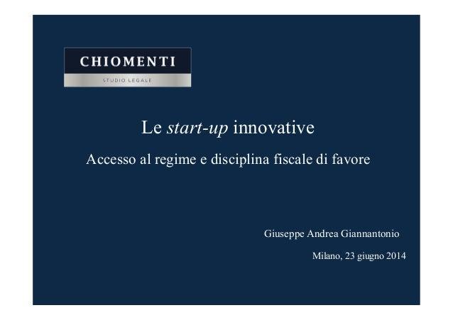 Le start-up innovative Accesso al regime e disciplina fiscale di favore Milano, 23 giugno 2014 Giuseppe Andrea Giannantonio