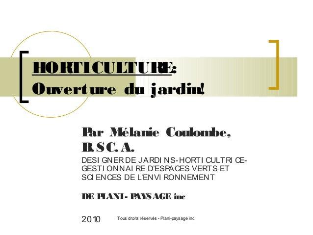 HOR TICULTUR E: Ouverture du jardin! P Mélanie Coulombe, ar B SC. A. .  DESI GNER DE J ARDI NS-HORTI CULTRI CEGESTI ONNAI ...