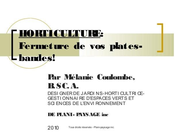 HOR TICULTUR E: Fermeture de vos platesbandes! P Mélanie Coulombe, ar B SC. A. .  DESI GNER DE J ARDI NS-HORTI CULTRI CEGE...