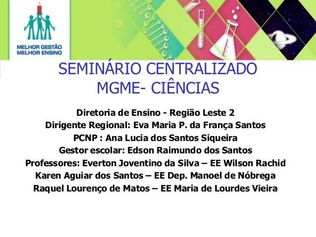 SEMINÁRIO CENTRALIZADO MGME- CIÊNCIAS Diretoria de Ensino - Região Leste 2 Dirigente Regional: Eva Maria P. da França Sant...
