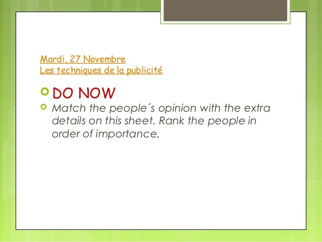 Mardi, 27 NovembreLes techniques de la publicité DO NOW Match the people´s opinion with the extra  details on this sheet...
