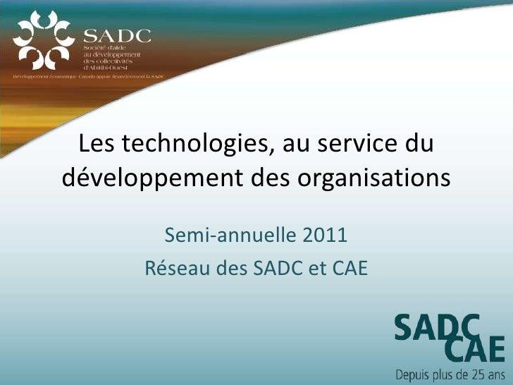 Les technologies, au service dudéveloppement des organisations        Semi-annuelle 2011      Réseau des SADC et CAE