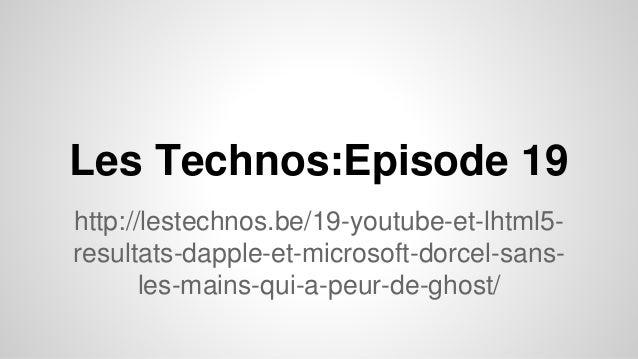 Les Technos:Episode 19 http://lestechnos.be/19-youtube-et-lhtml5- resultats-dapple-et-microsoft-dorcel-sans- les-mains-qui...