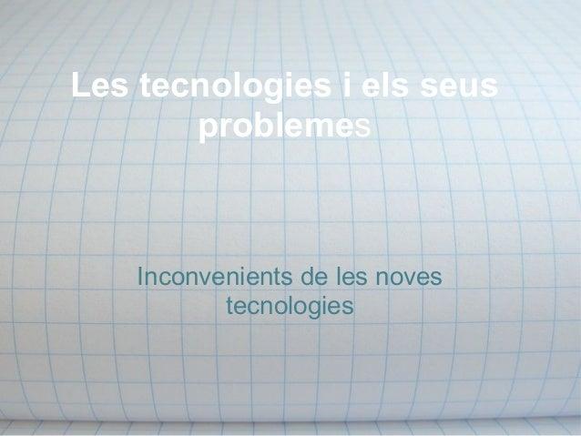 Les tecnologies i els seus problemes Inconvenients de les noves tecnologies