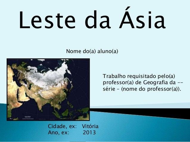 Leste da Ásia Nome do(a) aluno(a)  Trabalho requisitado pelo(a) professor(a) de Geografia da –série – (nome do professor(a...