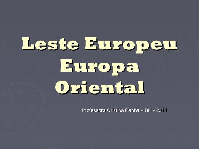 Leste EuropeuLeste EuropeuEuropaEuropaOrientalOrientalProfessora Cristina Penha – BH - 2011Professora Cristina Penha – BH ...