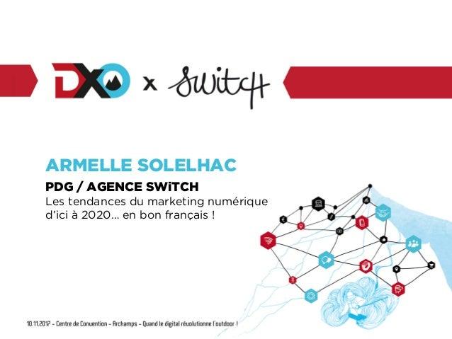 ARMELLE SOLELHAC PDG / AGENCE SWiTCH Les tendances du marketing numérique d'ici à 2020… en bon français !