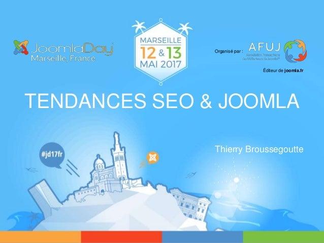 TENDANCES SEO & JOOMLA Thierry Broussegoutte Organisé par : Éditeur de joomla.fr