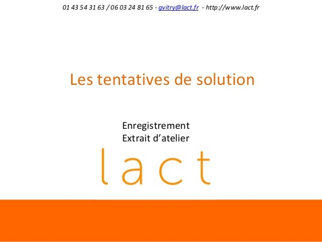 01 43 54 31 63 / 06 03 24 81 65 - gvitry@lact.fr - http://www.lact.fr  Les tentatives de solution Enregistrement Extrait d...