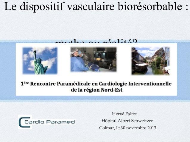 Le dispositif vasculaire biorésorbable : mythe ou réalité?  Hervé Faltot Hôpital Albert Schweitzer Colmar, le 30 novembre ...
