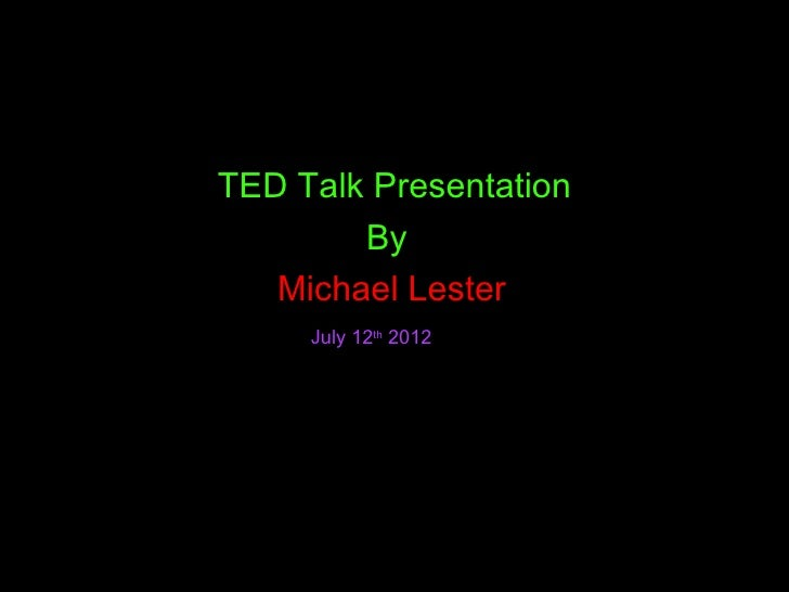 TED Talk Presentation        By   Michael Lester     July 12th 2012