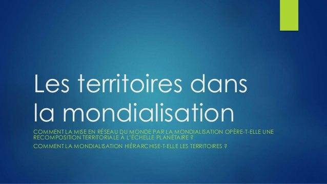 Les territoires dans la mondialisationCOMMENT LA MISE EN RÉSEAU DU MONDE PAR LA MONDIALISATION OPÈRE-T-ELLE UNE RECOMPOSIT...