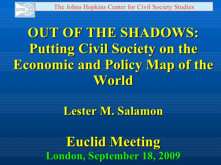 OUT OF THE SHADOWS: Putting Civil Society on the Economic and Policy Map of the World Lester M. Salamon Euclid Meeting Lon...